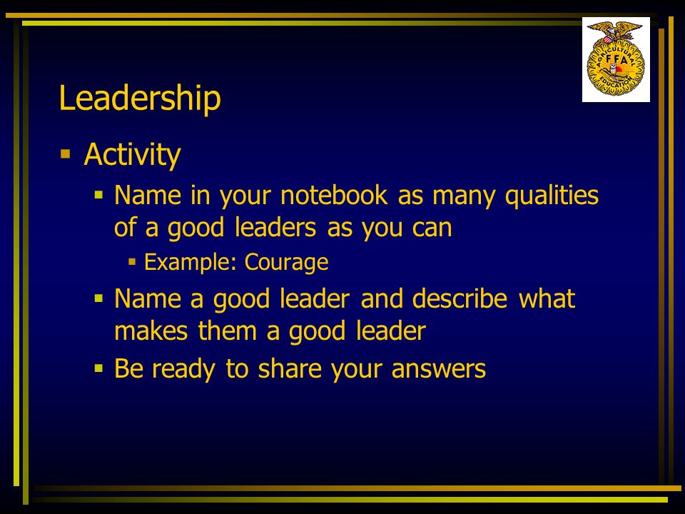 Leadership Activity. Name in your notebook as many qualities of a good leaders as you can. Example: Courage.