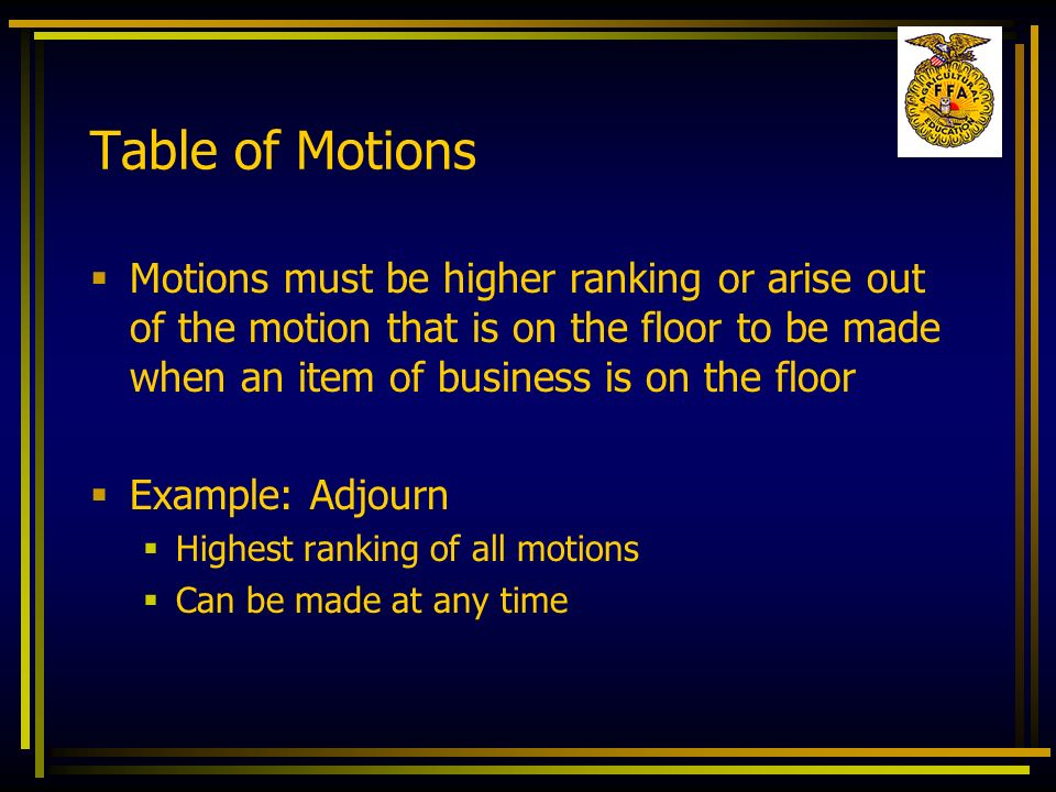 Table of Motions Motions must be higher ranking or arise out of the motion that is on the floor to be made when an item of business is on the floor.