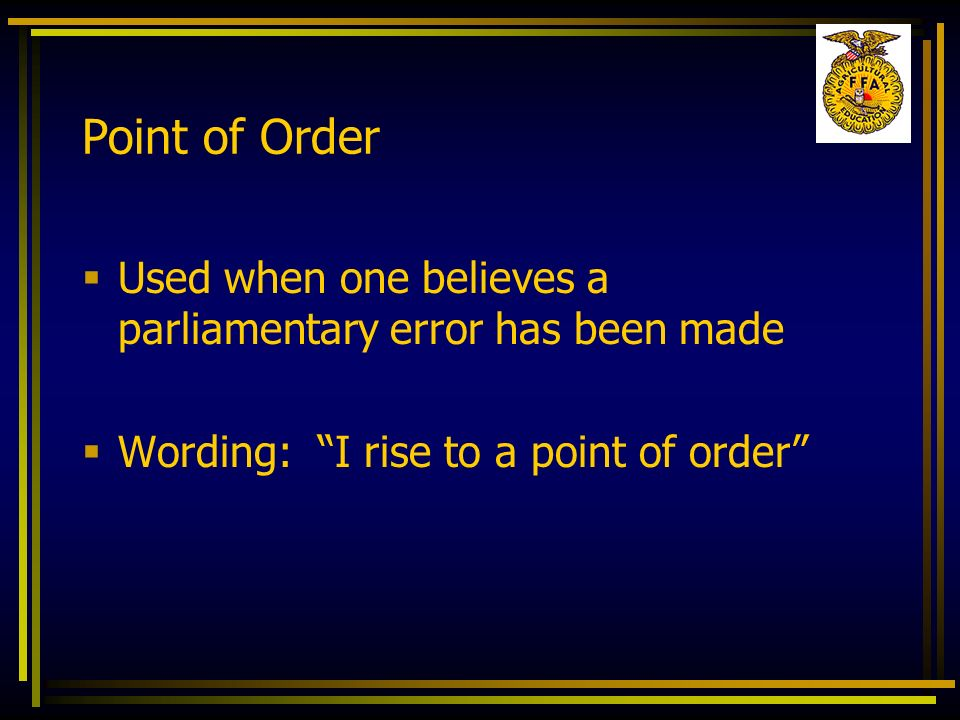 Point of Order Used when one believes a parliamentary error has been made.