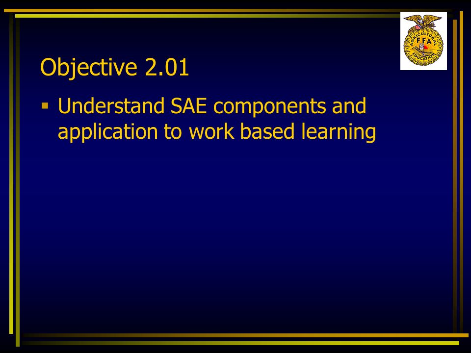 Objective 2.01 Understand SAE components and application to work based learning