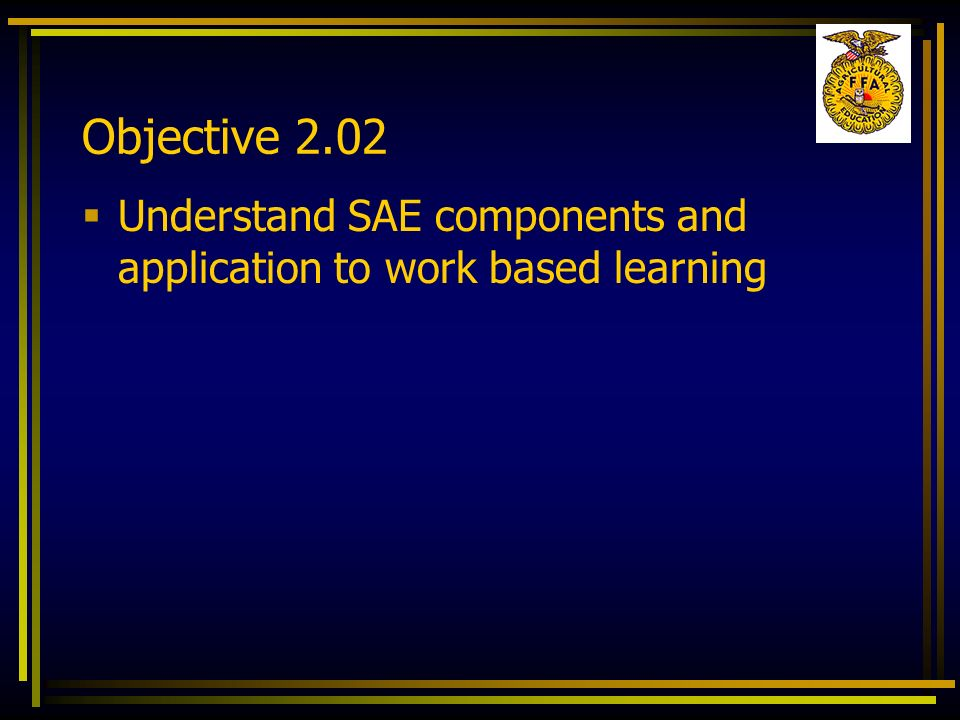 Objective 2.02 Understand SAE components and application to work based learning