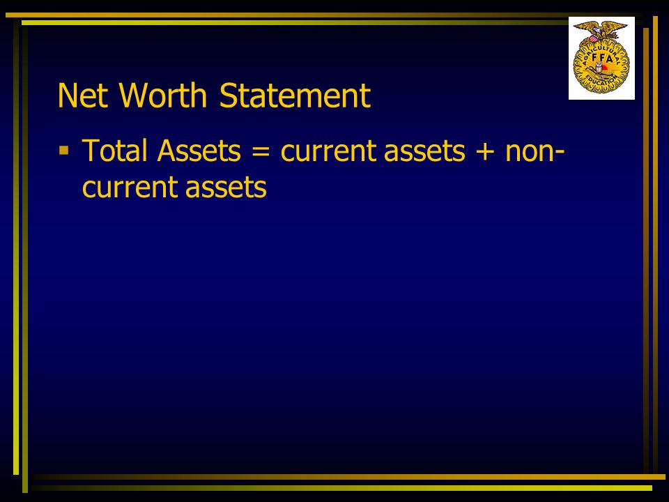 Net Worth Statement Total Assets = current assets + non-current assets