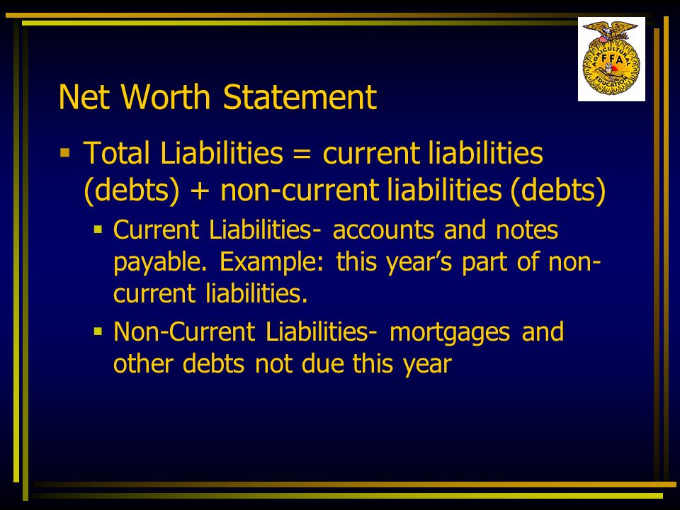 Net Worth Statement Total Liabilities = current liabilities (debts) + non-current liabilities (debts)