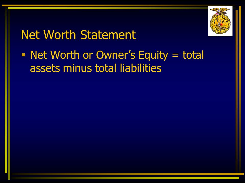 Net Worth Statement Net Worth or Owner's Equity = total assets minus total liabilities
