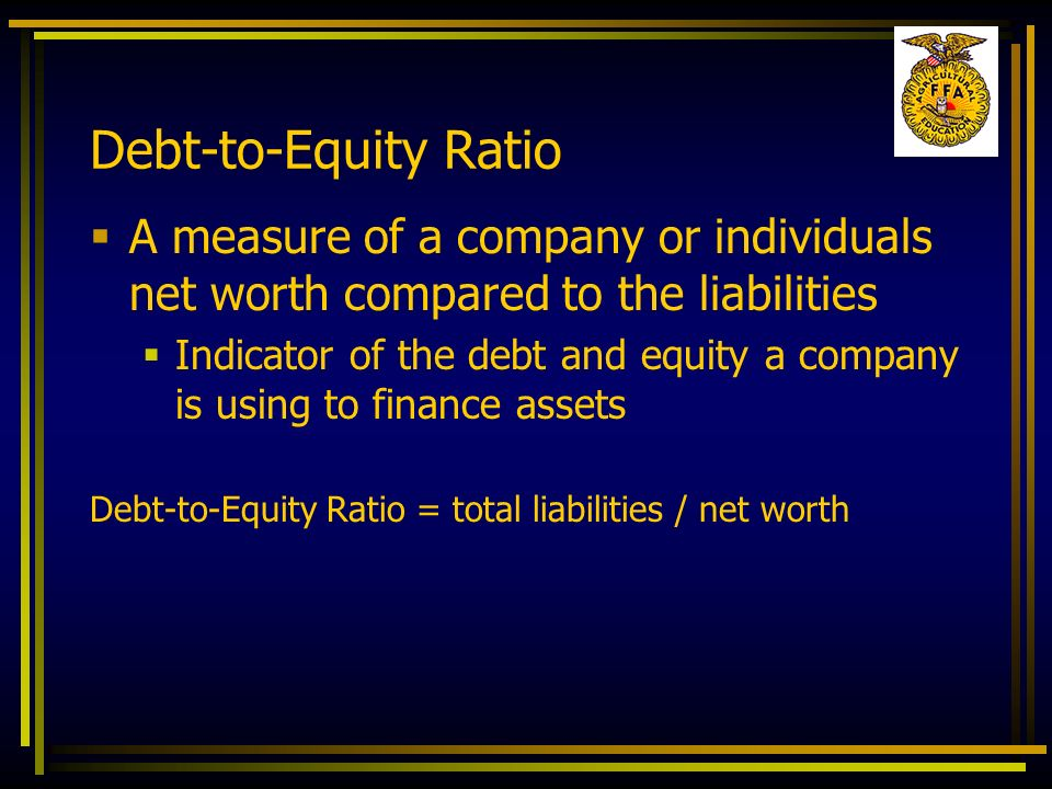 Debt-to-Equity Ratio A measure of a company or individuals net worth compared to the liabilities.