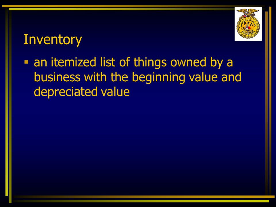 Inventory an itemized list of things owned by a business with the beginning value and depreciated value.