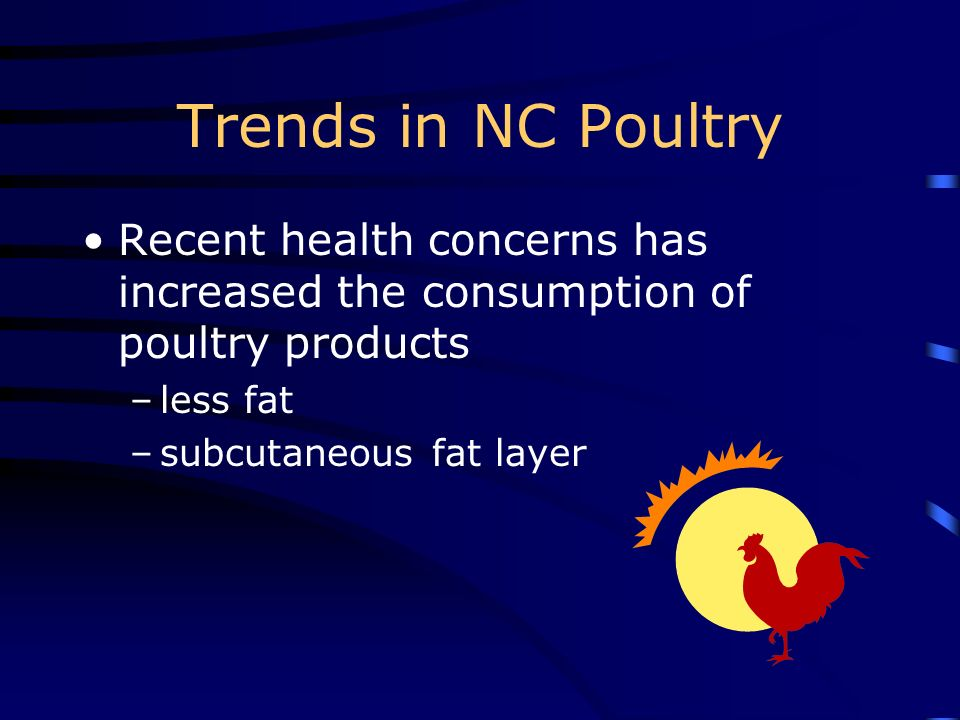 Trends in NC Poultry Recent health concerns has increased the consumption of poultry products. less fat.