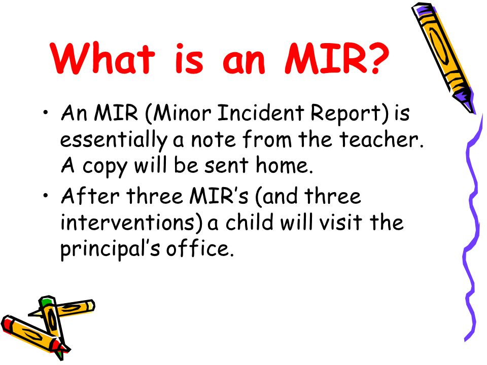 What is an MIR An MIR (Minor Incident Report) is essentially a note from the teacher. A copy will be sent home.