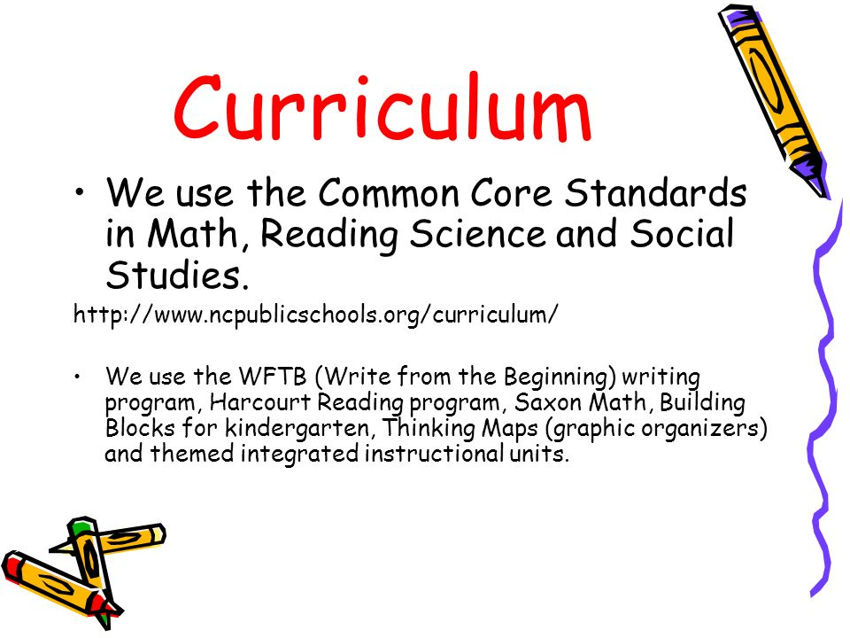 Curriculum We use the Common Core Standards in Math, Reading Science and Social Studies. http://www.ncpublicschools.org/curriculum/