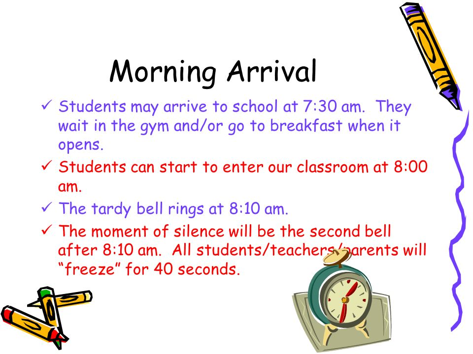 Morning Arrival Students may arrive to school at 7:30 am. They wait in the gym and/or go to breakfast when it opens.
