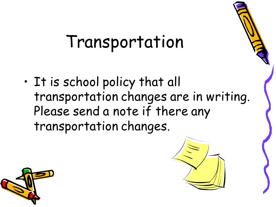 Transportation It is school policy that all transportation changes are in writing.
