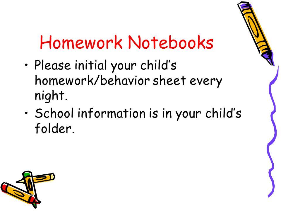 Homework Notebooks Please initial your child's homework/behavior sheet every night.