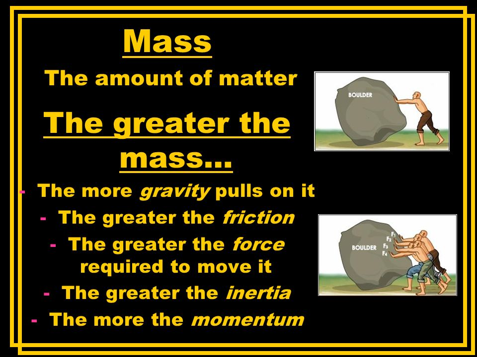 Mass The greater the mass… The amount of matter