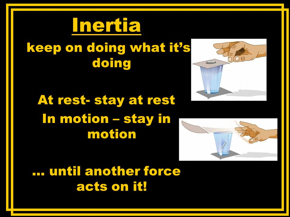 Inertia keep on doing what it's doing At rest- stay at rest