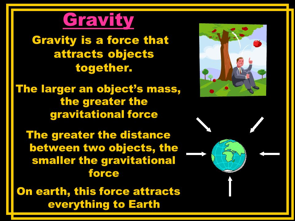 Gravity Gravity is a force that attracts objects together.