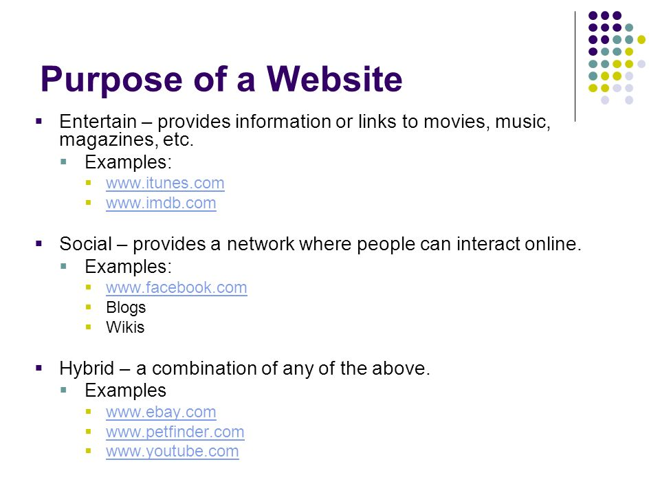 Purpose of a Website Entertain – provides information or links to movies, music, magazines, etc. Examples:
