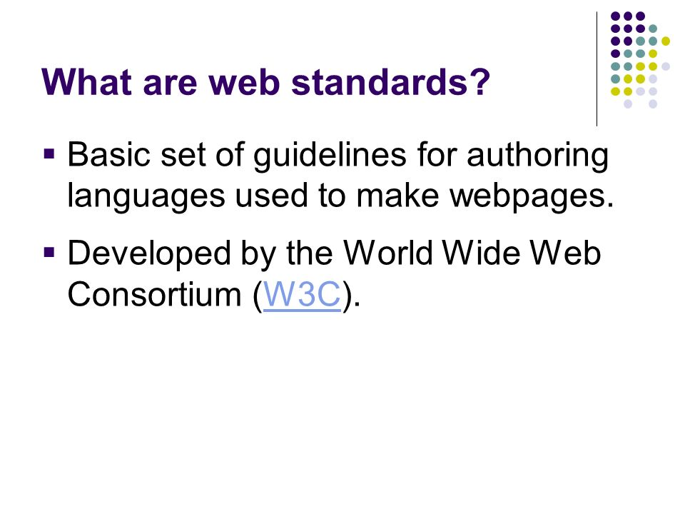 What are web standards Basic set of guidelines for authoring languages used to make webpages. Developed by the World Wide Web Consortium (W3C).