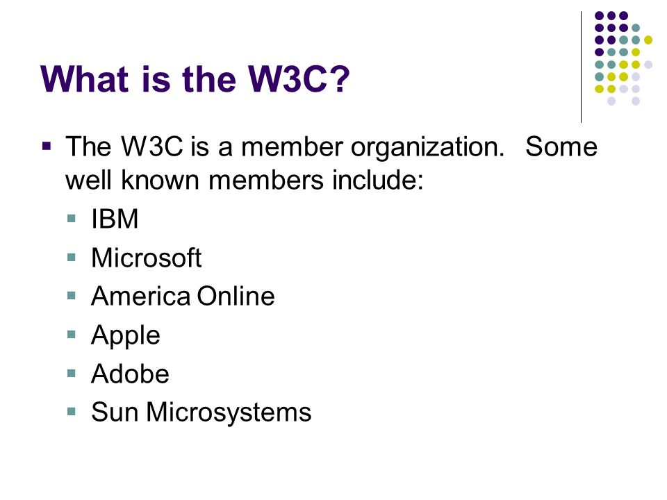 What is the W3C The W3C is a member organization. Some well known members include: IBM. Microsoft.