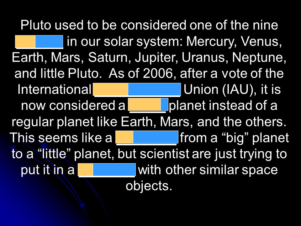 Pluto used to be considered one of the nine planets in our solar system: Mercury, Venus, Earth, Mars, Saturn, Jupiter, Uranus, Neptune, and little Pluto.