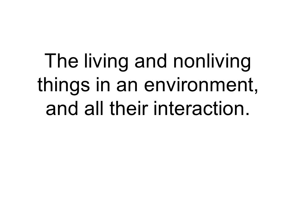The living and nonliving things in an environment, and all their interaction.