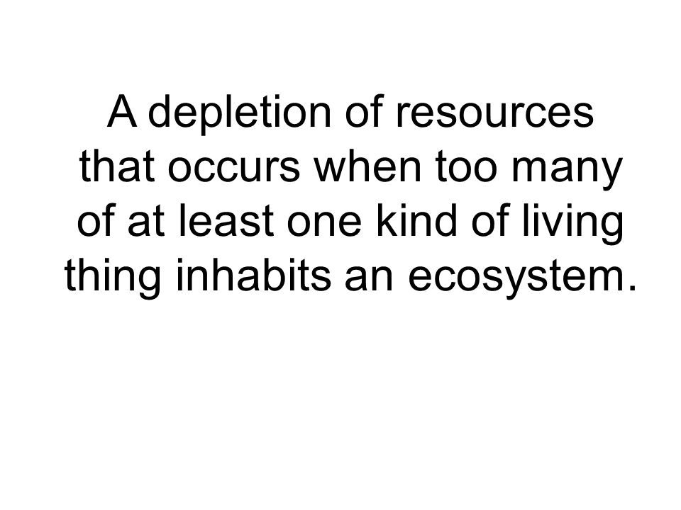 A depletion of resources that occurs when too many of at least one kind of living thing inhabits an ecosystem.