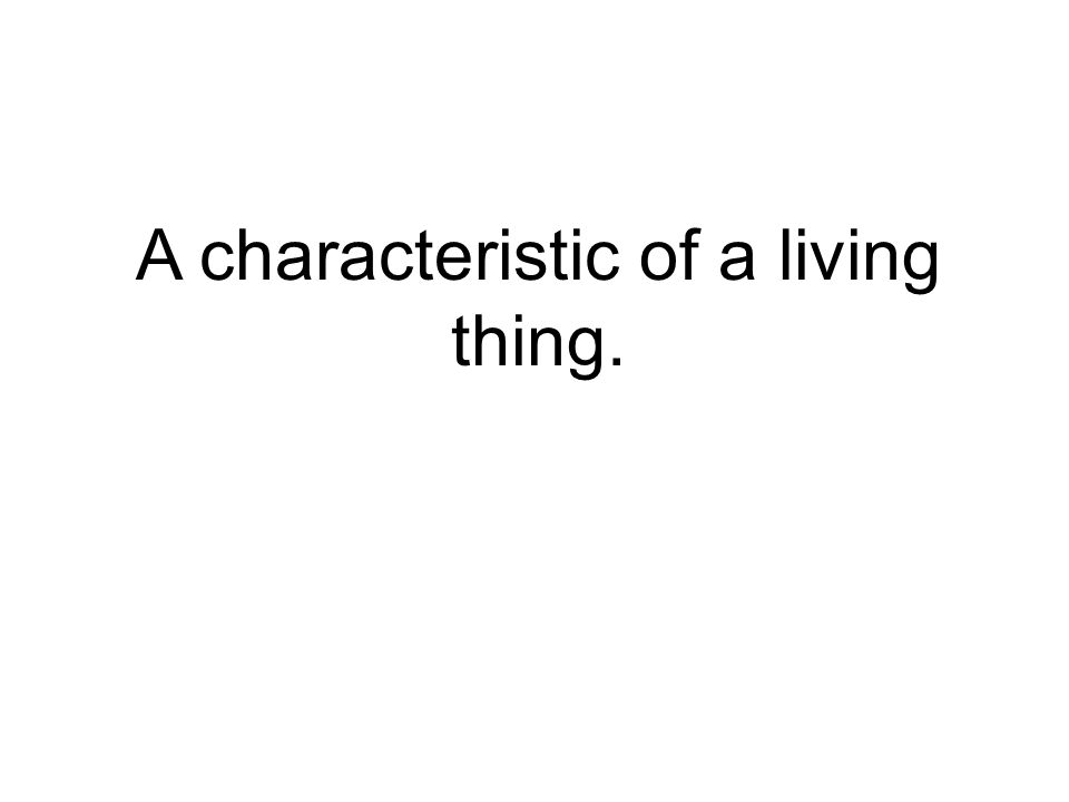 A characteristic of a living thing.
