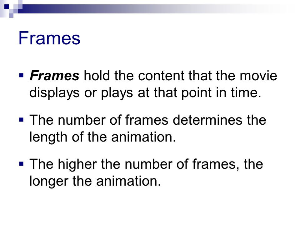 Frames Frames hold the content that the movie displays or plays at that point in time. The number of frames determines the length of the animation.