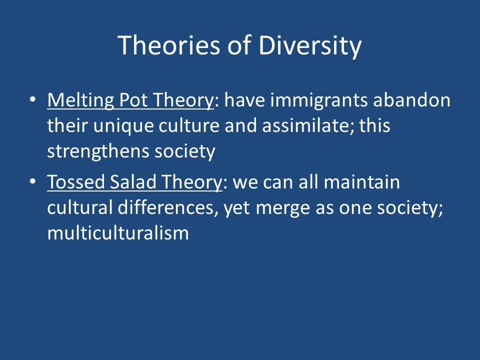 Theories of Diversity Melting Pot Theory: have immigrants abandon their unique culture and assimilate; this strengthens society.