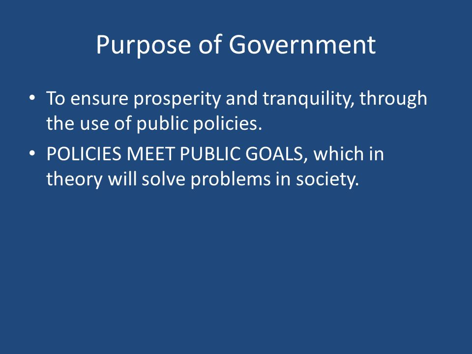 Purpose of Government To ensure prosperity and tranquility, through the use of public policies.