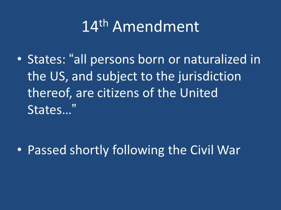 14th Amendment States: all persons born or naturalized in the US, and subject to the jurisdiction thereof, are citizens of the United States…