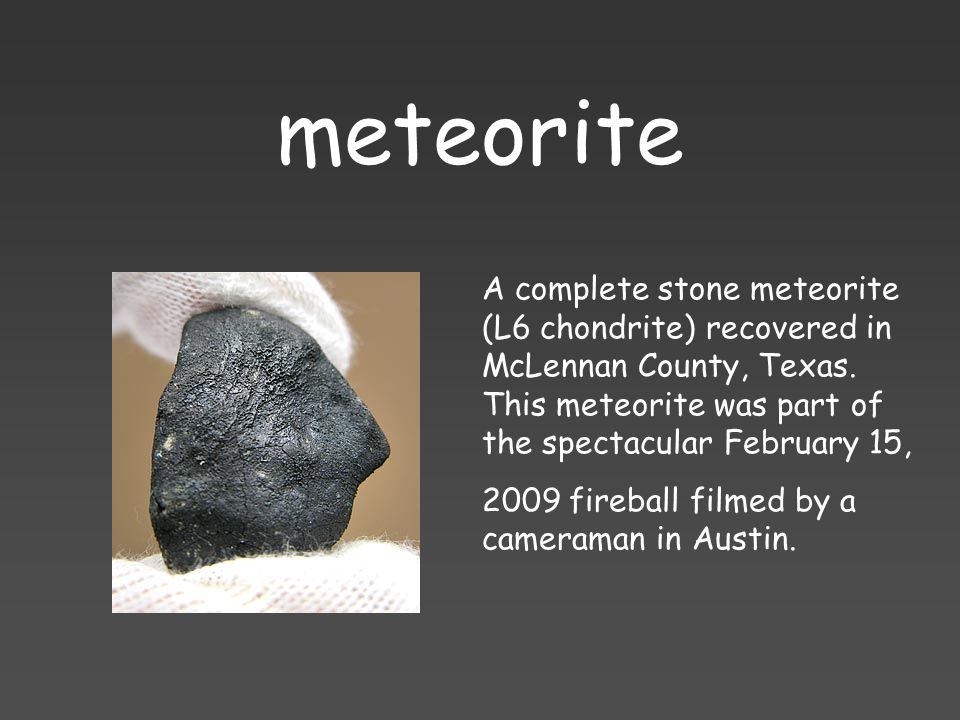meteorite A complete stone meteorite (L6 chondrite) recovered in McLennan County, Texas. This meteorite was part of the spectacular February 15,