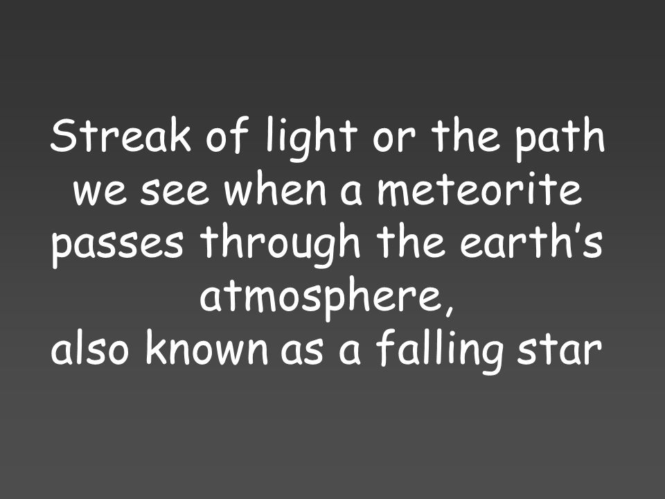 Streak of light or the path we see when a meteorite passes through the earth's atmosphere, also known as a falling star