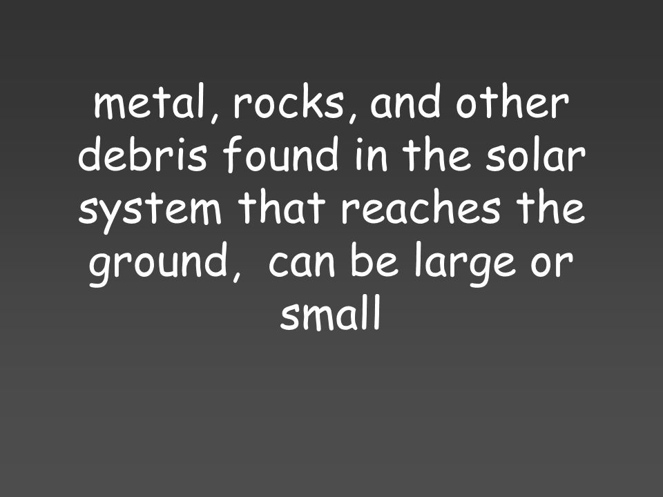 metal, rocks, and other debris found in the solar system that reaches the ground, can be large or small