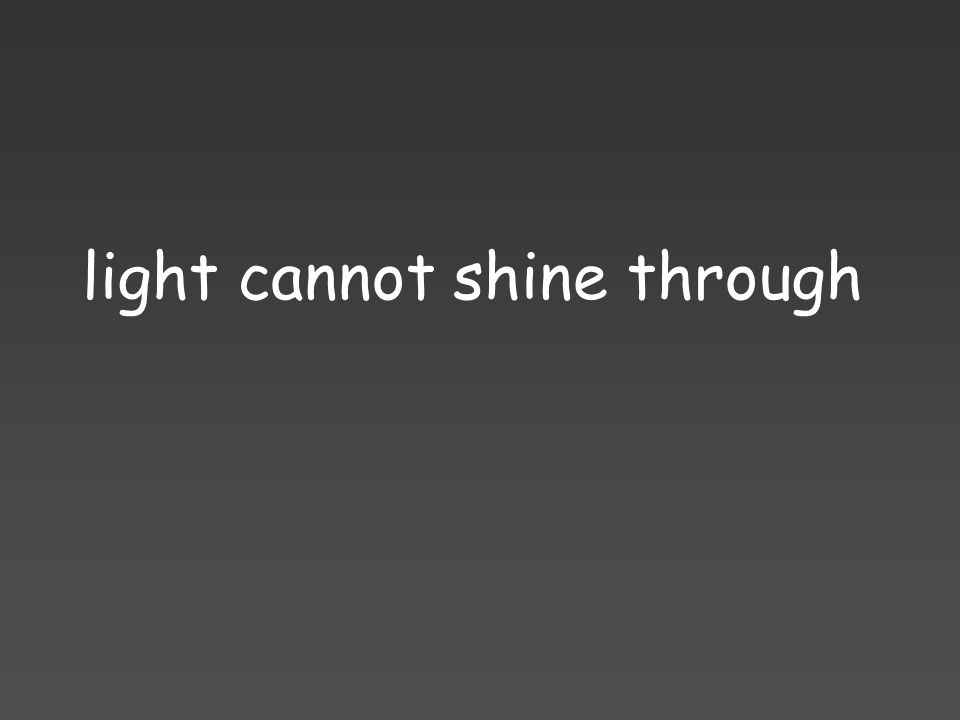 light cannot shine through