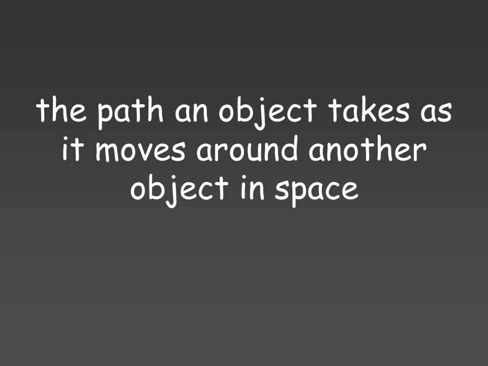 the path an object takes as it moves around another object in space