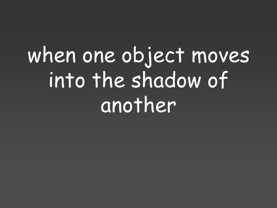 when one object moves into the shadow of another