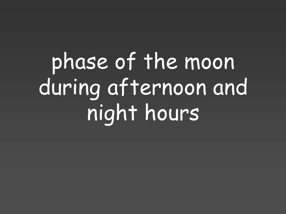 phase of the moon during afternoon and night hours