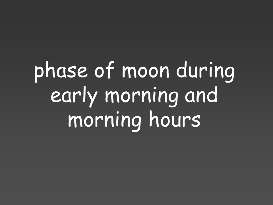 phase of moon during early morning and morning hours
