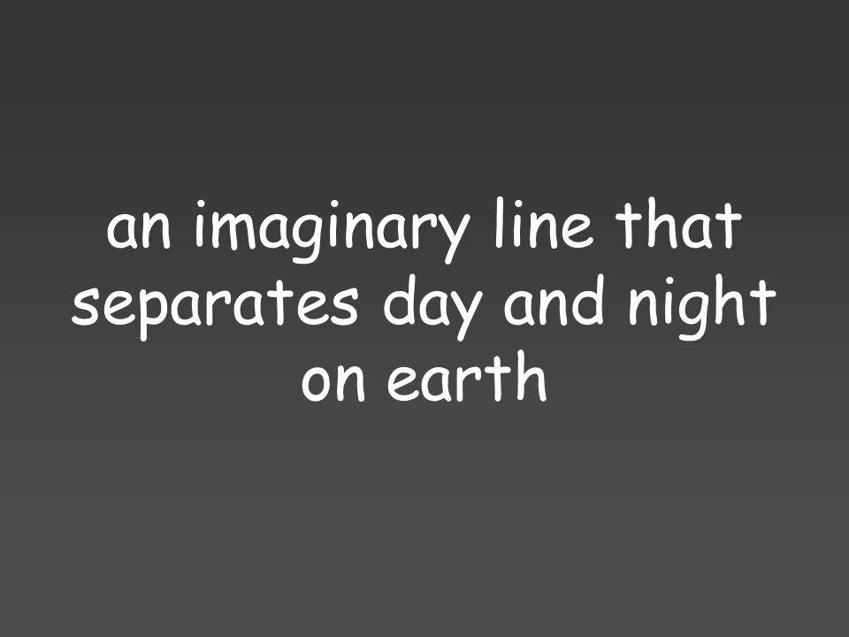 an imaginary line that separates day and night on earth