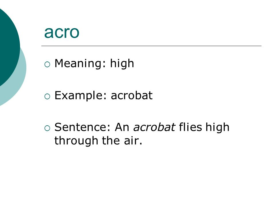 acro Meaning: high Example: acrobat