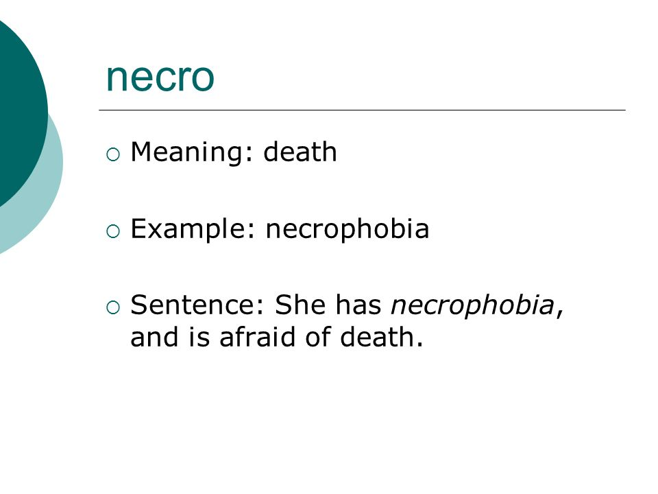 necro Meaning: death Example: necrophobia