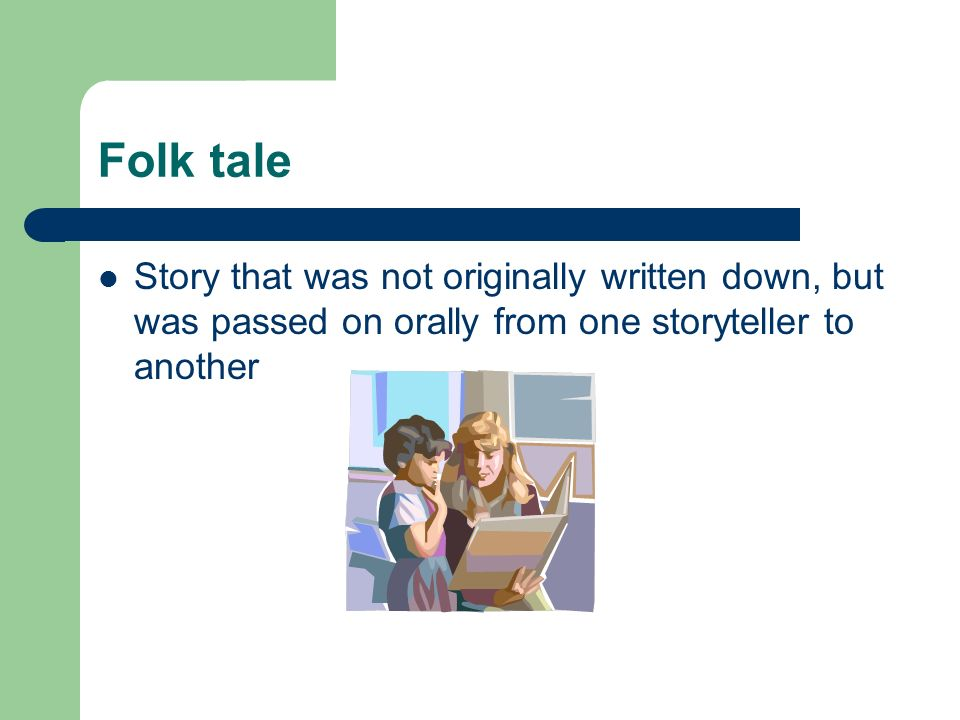 Folk tale Story that was not originally written down, but was passed on orally from one storyteller to another.