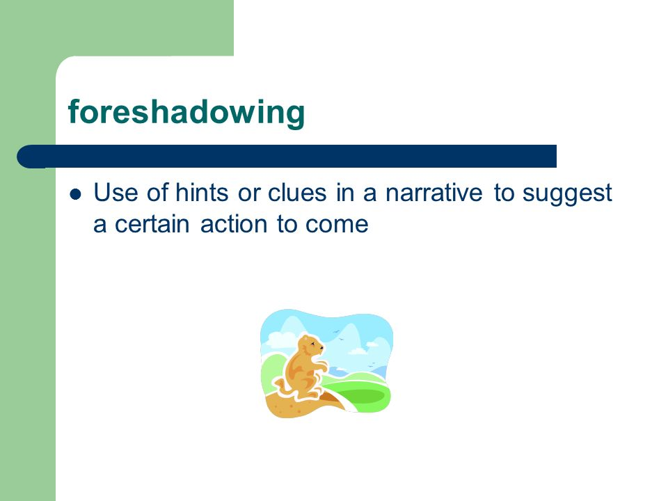 foreshadowing Use of hints or clues in a narrative to suggest a certain action to come