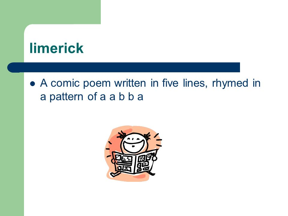 limerick A comic poem written in five lines, rhymed in a pattern of a a b b a