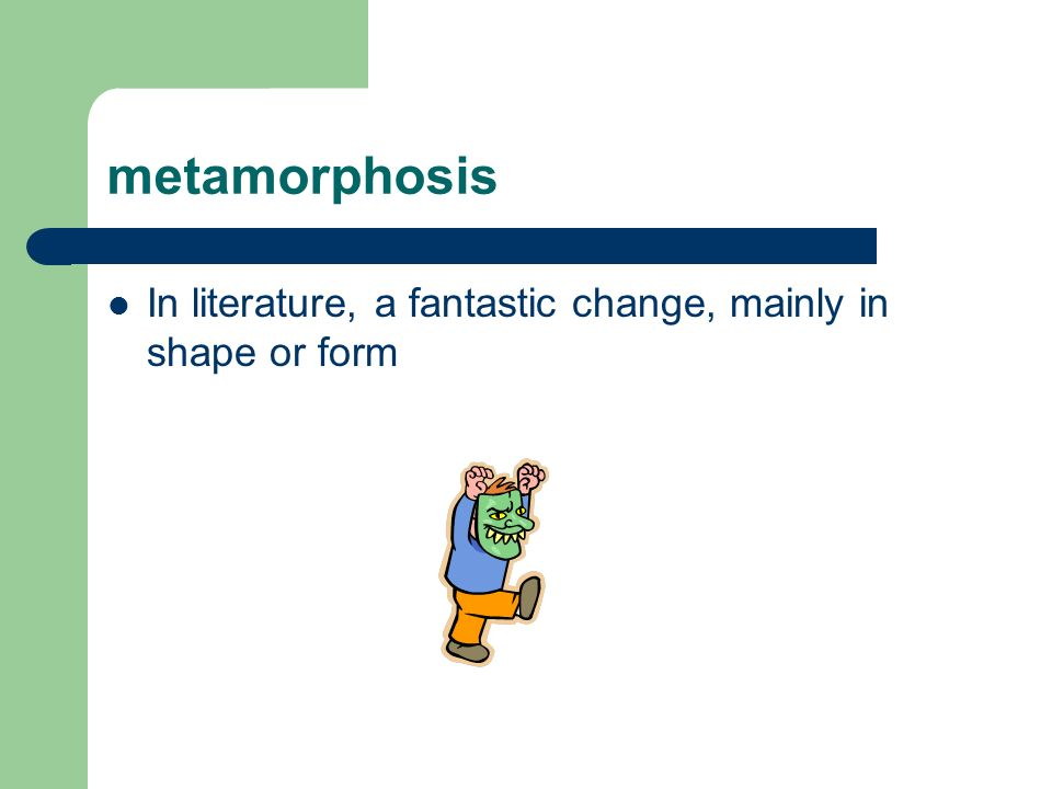 metamorphosis In literature, a fantastic change, mainly in shape or form