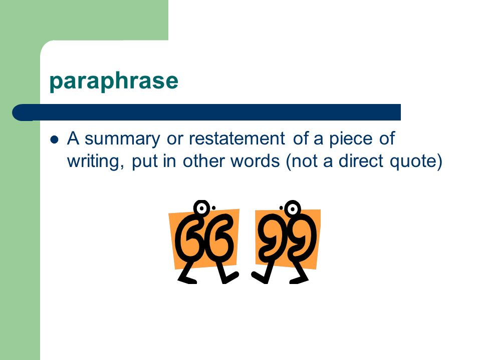 paraphrase A summary or restatement of a piece of writing, put in other words (not a direct quote)