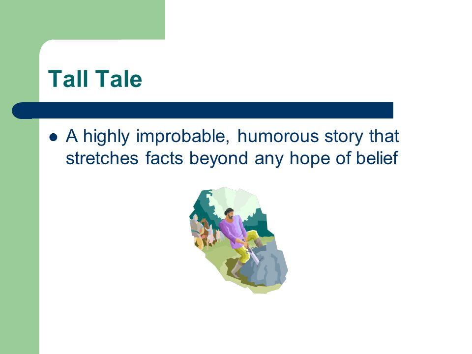 Tall Tale A highly improbable, humorous story that stretches facts beyond any hope of belief