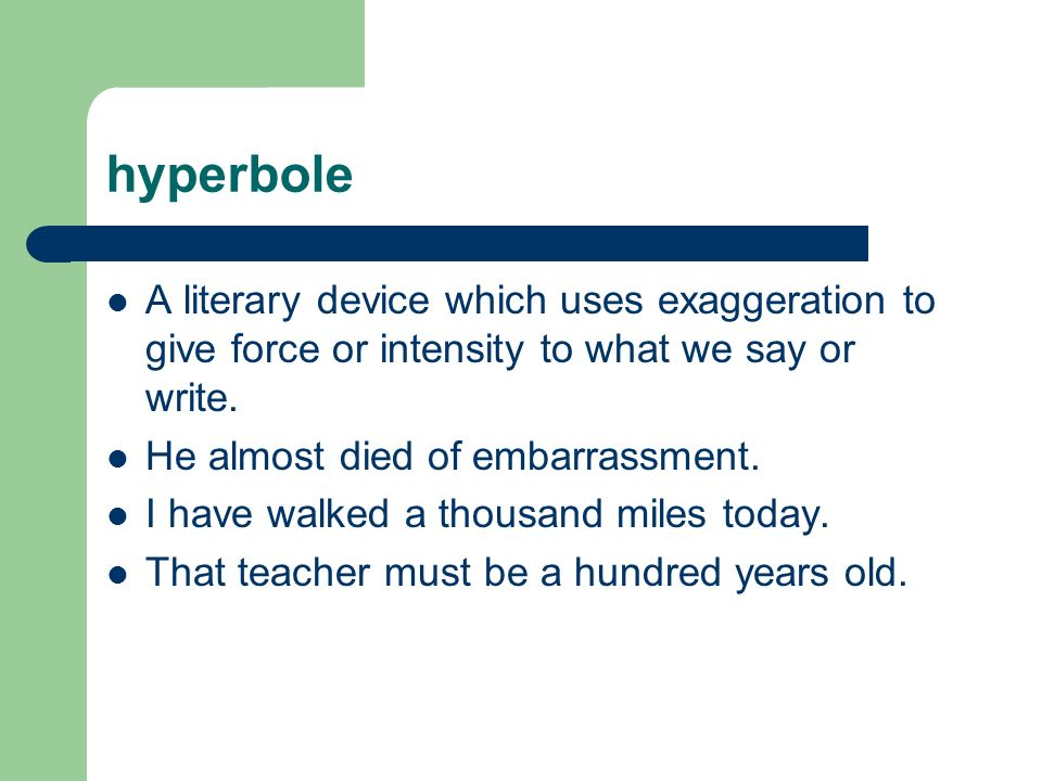 hyperbole A literary device which uses exaggeration to give force or intensity to what we say or write.
