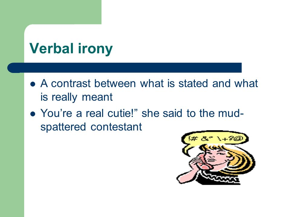Verbal irony A contrast between what is stated and what is really meant.