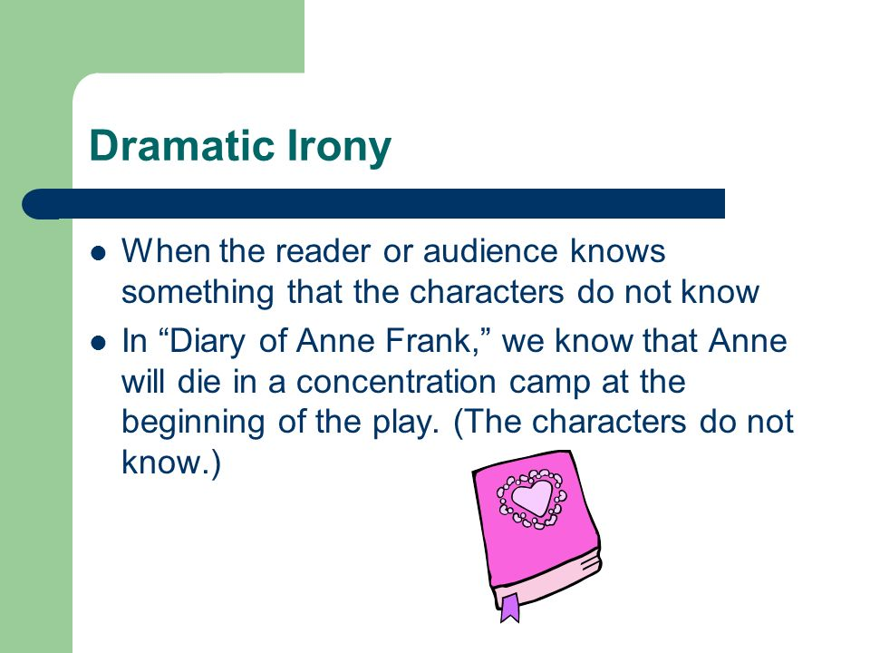 Dramatic Irony When the reader or audience knows something that the characters do not know.